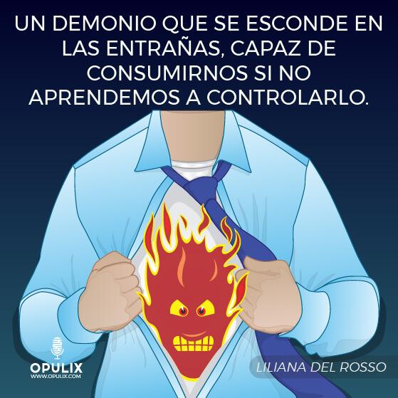 La ira. un demonio que se esconde en las entrañas, capaz de consumirnos si no aprendemos a controlarlo.